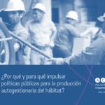 ¿Por qué y para qué impulsar políticas públicas para la producción autogestionaria del hábitat?