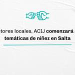 Comenzaremos a trabajar temáticas de niñez en Salta, junto a organizaciones, referentes y comunidades locales