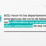 SALTA | Recorrimos los departamentos de emergencia para relevar las problemáticas que atraviesan las niñas, niños y adolescentes